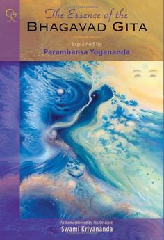The Essence of the Bhagavad Gita: Explained by Paramhansa Yogananda, as Remembered by His Disciple, Swami Kriyananda