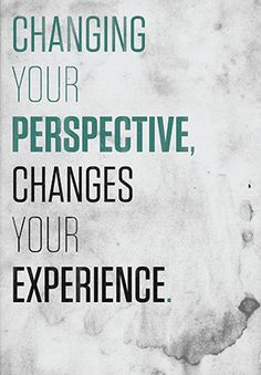 Changing your perspective, changes your experience.