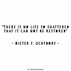 April 2016 LDS General Conference There is no life so shattered that it cannot be restored.  Dieter F. Uchtdorf