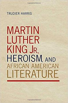 Martin Luther King Jr., heroism, and African American literature / Trudier Harris Publicación 	Tuscaloosa : The University of Alabama Press, [2014]