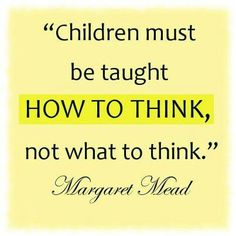 """Children must be taught how to think, not what to think."" - Margaret Mead"