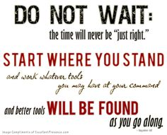 Do not wait; the time will never be just right. Start where you stand, and work with whatever tools you may have at your command, and better tools will be found as you go along. - Napoleon Hill   pinned by sayyum.com