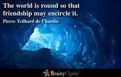 The world is round so that friendship may encircle it. - Pierre Teilhard de Chardin at BrainyQuote