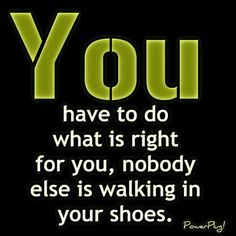 U Have 2 Do What Is Right 4 U, Nobody Else Is Walking In Your Shoes ~ So Take Time 2  Care 4 Yourself