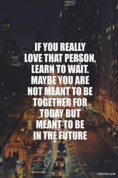 if you really love that person, learn to wait. Maybe you are not meant to be together for today but meant to be in the fututre