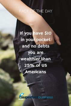 Fact of the day If you have $10 in your pocket and no debts you are wealthier than 25% of US Americans
