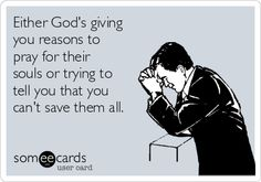 Either God's giving you reasons to pray for their souls or trying to tell you that you can't save them all.