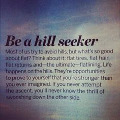 Be a hill seeker most of us try to avoid hills but what's go good about flat think about it flat tires flat hair flat returns and the ultimate flatlining life happens on the hills Great Quotes, Quotes To Live By, Me Quotes, Motivational Quotes, Inspirational Quotes, Hills Quotes, Monday Quotes, Sport Quotes, Family Quotes
