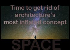 Time to get rid of architecture's most inflated concept - Space.