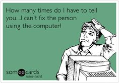How many times do I have to tell you....I can't fix the person using the computer!