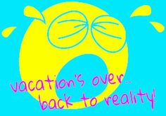 Vacation+Over+Quotes   Quotes Vacation Is Over ~ vacation's over.. back to reality ...