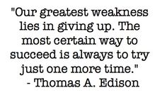 'Our greatest weakness lies in giving up.'