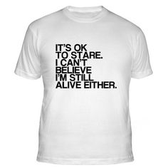 "Funny shirt is great for anyone with a sense of humor about aging.  ""It's ok to stare.  I can't believe I'm still alive either"".  Comes in both mens and womens styles - in 4 different colors."