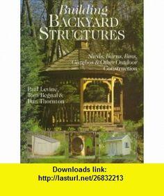 Building Backyard Structures Sheds, Barns, Bins, Gazebos  Other Outdoor Construction (9780806942162) Paul Levine, Tom Begnal, Dan Thornton , ISBN-10: 0806942169  , ISBN-13: 978-0806942162 ,  , tutorials , pdf , ebook , torrent , downloads , rapidshare , filesonic , hotfile , megaupload , fileserve