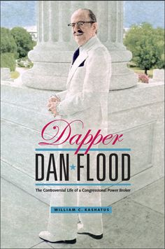 DAPPER DAN FLOOD: The Controversial Life of a Congressional Power Broker | By William C. Kashatus | http://www.psupress.org/books/titles/978-0-271-03618-2.html