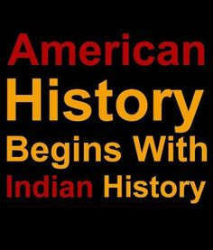 The absolute truth: American history begins with Native American Indian history.                                                                                                                                                      More