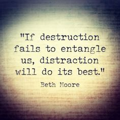 If destruction fails to entangle us, distraction will do it's best....click for more Beth Moore quotes
