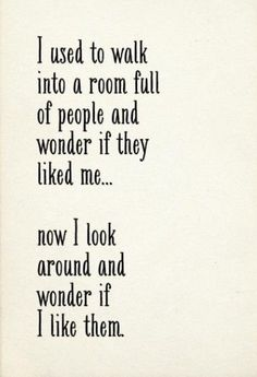 I used to walk into a room full of people and wonder if they liked me. Now I look around and wonder if I like them.