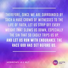 Therefore, since we are surrounded by such a huge crowd of witnesses to the life of faith, let us strip off every weight that slows us down, especially the sin that so easily trips us up. And let us run with endurance the race God has set before us. –Hebrews 12:1 NLT #Bible