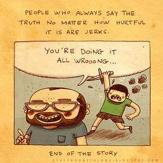 Pessoas que sempre dizem a verdade sempre sem se importar o quão doloroso é, são idiotas. Ponto final.