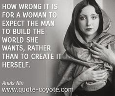 Anais Nin quotes - How wrong it is for a woman to expect the man to build the world she wants