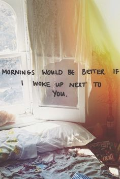 Mornings would be better if I woke up next to you.