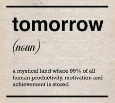 Tomorrow. a mystical land where 99% of all human productivity ...