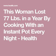 This Woman Lost 77 Lbs. in a Year By Cooking With an Instant Pot Every Night - Health