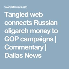 08/03/17 | Tangled web connects Russian oligarch money to GOP campaigns | Commentary | Dallas News