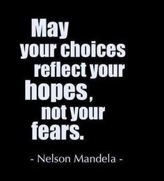 """May your choices reflect your hopes, not your fears."" - Nelson Mandela"
