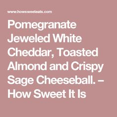 Pomegranate Jeweled White Cheddar, Toasted Almond and Crispy Sage Cheeseball. - How Sweet It Is Rainbow Fruit, White Cheddar Cheese, Cheese Ball Recipes, Mascarpone Cheese, Toasted Almonds, Going Crazy, Pomegranate, Holiday Recipes, Sage