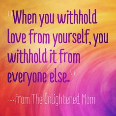 """""""When you withhold love from yourself, you withhold it from everyone else."""" ~From The Enlightened Mom. Are you ready to love yourself? www.terribritt.com/the-enlightened-mom-book #TheEnlightenedMom #Love"""