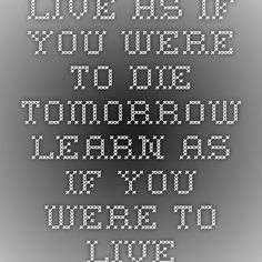 Live as if you were to die tomorrow. Learn as if you were to live forever. - Mahatma Gandhi  open when you need motivation