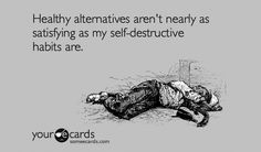 """""""healthy alternatives aren't nearly as satisfying as my self-destructive habits are."""""""