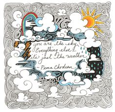 You are the sky. Everything else, it's just weather. - Pema Chodron