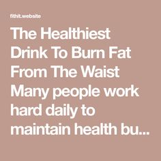 The Healthiest Drink To Burn Fat From The Waist Many people work hard daily to maintain health but are often dis hard when them comes to losing weight. We're constantly bombarded by advertisements for expensive products that promise instant results, but we end up losing a lot money instead of excess pounds.