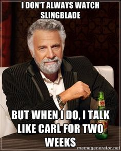 The Most Interesting Man In The World - I don't always watch slingblade But when I do, I talk like Carl for two weeks
