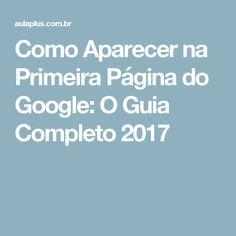 Como Aparecer na Primeira Página do Google: O Guia Completo 2017