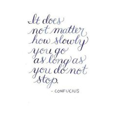 It does not matter how slowly you go as long as you do not stop #Confucius #Quote