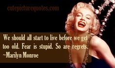 Cute Marilyn Monroe Quotes | ... get too old. Fear is stupid. So are regrets . ~ Marilyn Monroe Quotes