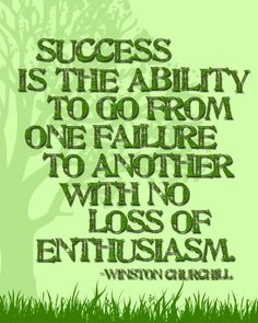 Success is the ability to go from one failure to another with no loss of enthusiasm. -Winston Churchill