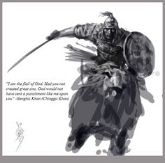 """""""I am the flail of God. Had you not created great sins, God would not have sent a punishment like me upon you"""" - Genghis Khan (Chinggis Khan)"""