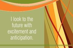 I look to the future with excitement and anticipation.  ~ Louise L. Hay