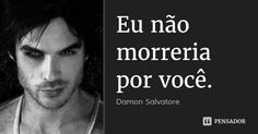 Eu não morreria por você. — Damon Salvatore