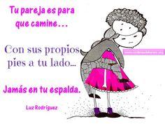 ... Tu pareja es para que camine... con sus propios pies a tu lado... jamás en tu espalda. Luz Rodríguez.
