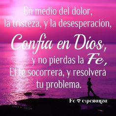 En medio del dolor, la tristeza, y la desesperación, confia en Dios, y no pierdas la Fe, él te socorrerá, y resolverá tu problema.