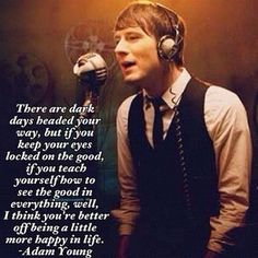 "Quote by Adam Young from Owl City.    Quote:   ""There are dark days headed your way, but if you keep your eyes locked on the good, if you teach yourself how to see the good in everything, well, I think you're better off being a little more happy in life."""