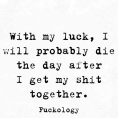 With my luck, I will probably die the day after I get my shit together. My Life Quotes, True Quotes, Quotes To Live By, Funny Quotes, Funny Memes, Hilarious, Fact Quotes, Cynical Quotes, Sarcastic Quotes