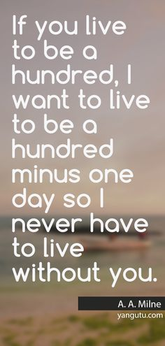 If you live to be a hundred, I want to live to be a hundred minus one day so I never have to live without you, ~ A.A. Milne <3 Love Sayings #quotes, #love, #sayings, https://apps.facebook.com/yangutu