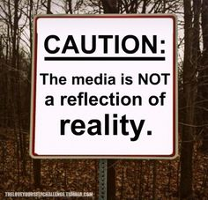The media's function is not to care about your self-esteem, so don't believe what it's trying to sell you in terms of beauty or success.